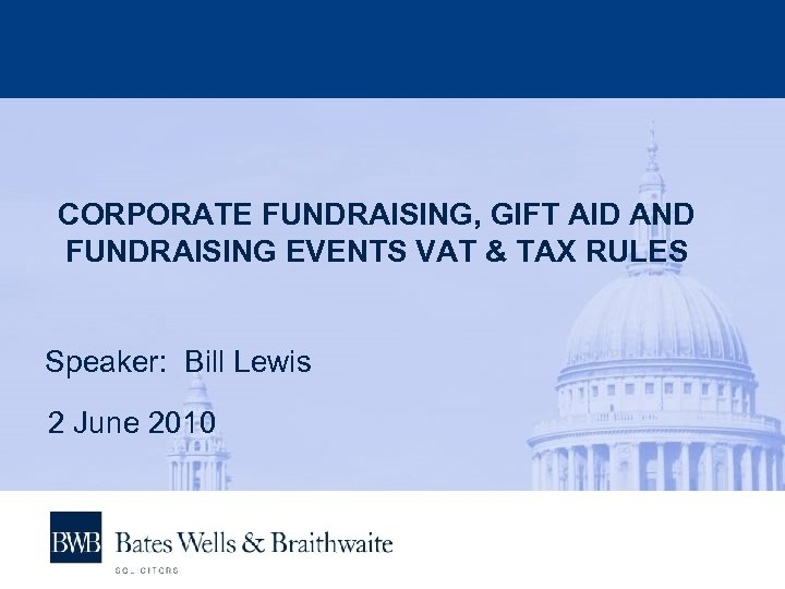 CORPORATE FUNDRAISING, GIFT AID AND FUNDRAISING EVENTS VAT & TAX RULES Speaker: Bill Lewis