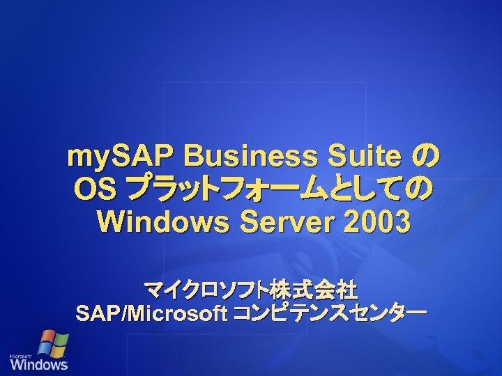 my. SAP Business Suite の OS プラットフォームとしての Windows Server 2003 マイクロソフト株式会社 SAP/Microsoft コンピテンスセンター