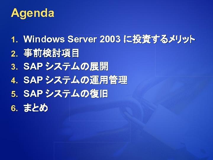 Agenda 1. Windows Server 2003 に投資するメリット 2. 事前検討項目 3. SAP システムの展開 4. SAP システムの運用管理