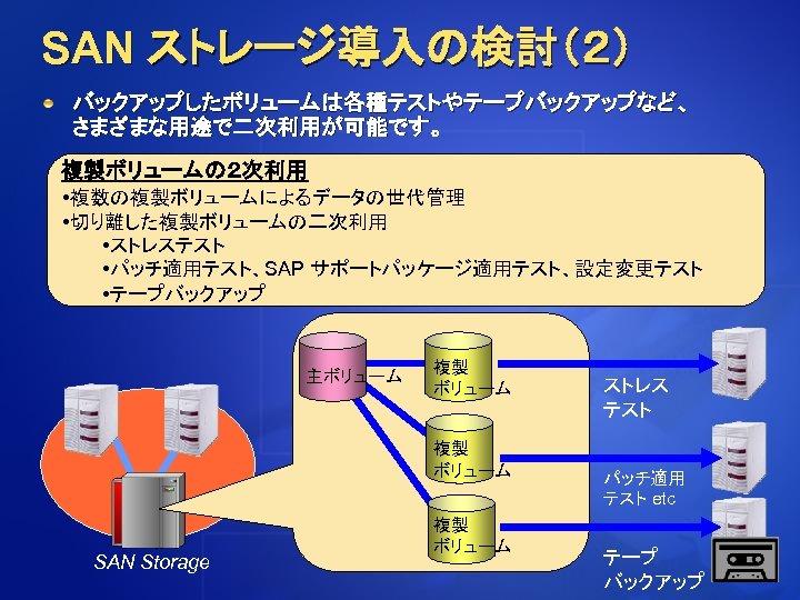 SAN ストレージ導入の検討(2) バックアップしたボリュームは各種テストやテープバックアップなど、 さまざまな用途で二次利用が可能です。 複製ボリュームの2次利用 • 複数の複製ボリュームによるデータの世代管理 • 切り離した複製ボリュームの二次利用 • ストレステスト • パッチ適用テスト、SAP サポートパッケージ適用テスト、設定変更テスト