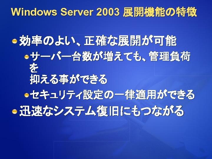 Windows Server 2003 展開機能の特徴 効率のよい、正確な展開が可能 サーバー台数が増えても、管理負荷 を 抑える事ができる セキュリティ設定の一律適用ができる 迅速なシステム復旧にもつながる