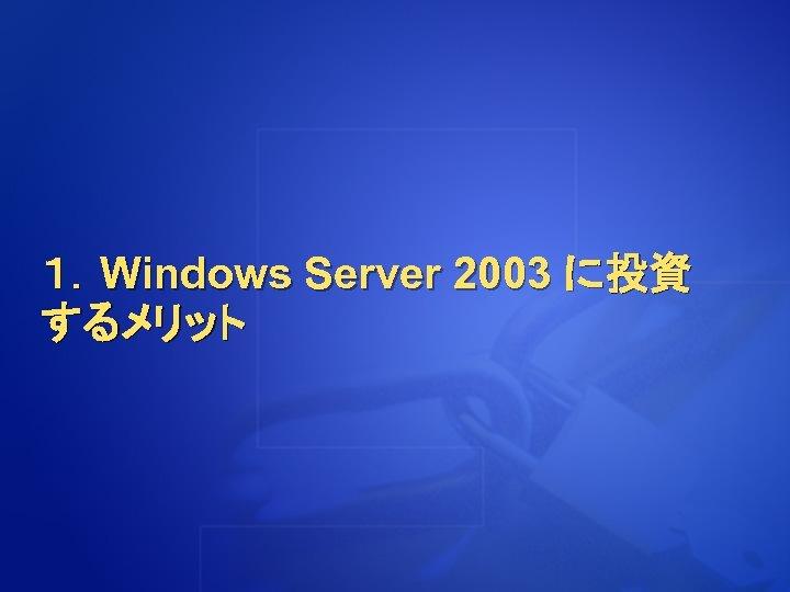 1.Windows Server 2003 に投資 するメリット