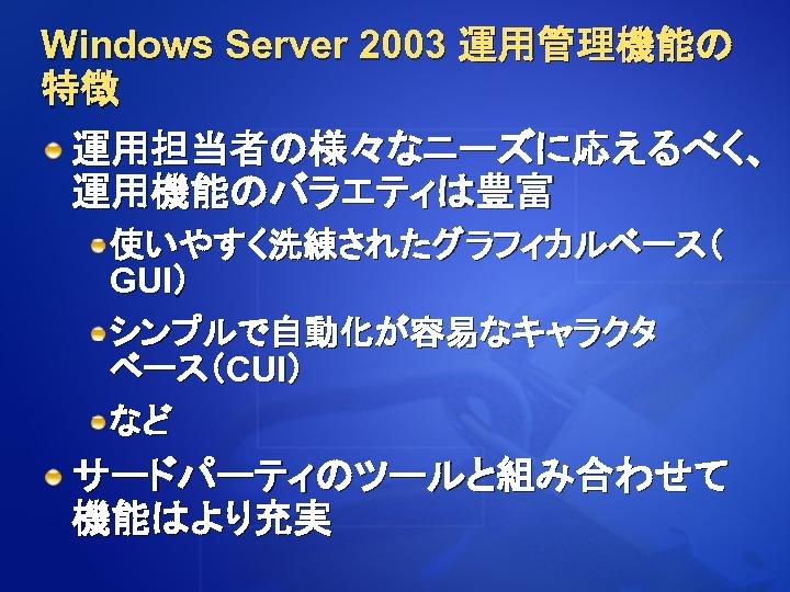 Windows Server 2003 運用管理機能の 特徴 運用担当者の様々なニーズに応えるべく、 運用機能のバラエティは豊富 使いやすく洗練されたグラフィカルベース( GUI) シンプルで自動化が容易なキャラクタ ベース(CUI) など サードパーティのツールと組み合わせて 機能はより充実