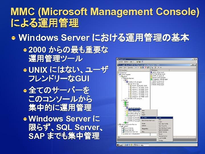 MMC (Microsoft Management Console) による運用管理 Windows Server における運用管理の基本 2000 からの最も重要な 運用管理ツール UNIX にはない、ユーザ フレンドリーなGUI