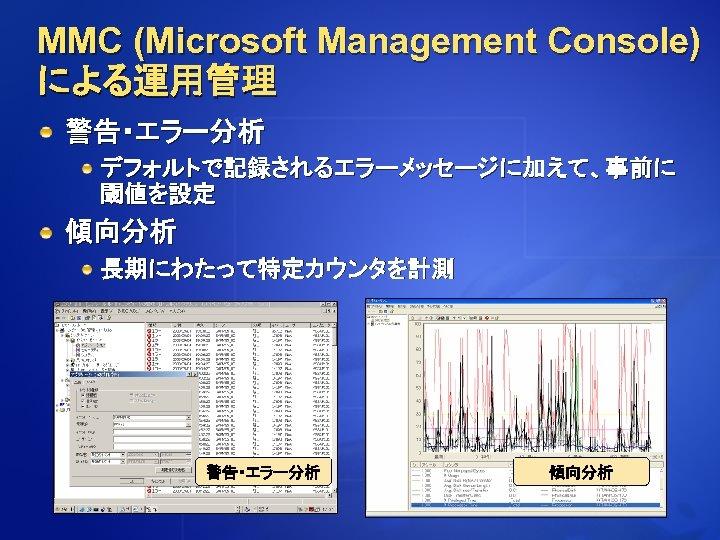 MMC (Microsoft Management Console) による運用管理 警告・エラー分析 デフォルトで記録されるエラーメッセージに加えて、事前に 閾値を設定 傾向分析 長期にわたって特定カウンタを計測 警告・エラー分析 傾向分析