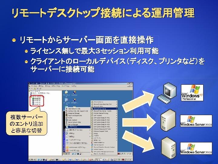 リモートデスクトップ接続による運用管理 リモートからサーバー画面を直接操作 ライセンス無しで最大3セッション利用可能 クライアントのローカルデバイス(ディスク、プリンタなど)を サーバーに接続可能 複数サーバー のエントリ追加 と容易な切替