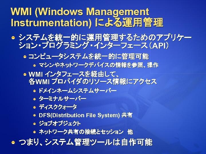 WMI (Windows Management Instrumentation) による運用管理 システムを統一的に運用管理するためのアプリケー ション・プログラミング・インターフェース(API) コンピュータシステムを統一的に管理可能 マシンやネットワークデバイスの情報を参照、操作 WMI インタフェースを経由して、 各WMI プロバイダのリソース情報にアクセス ドメインネームシステムサーバー