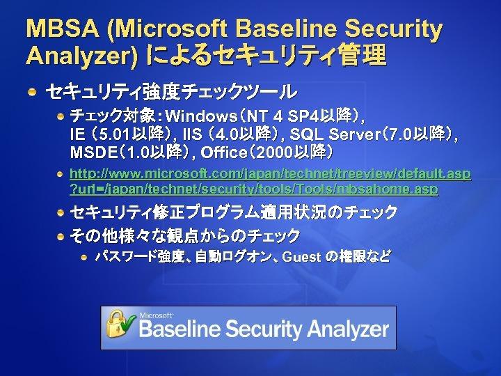 MBSA (Microsoft Baseline Security Analyzer) によるセキュリティ管理 セキュリティ強度チェックツール チェック対象:Windows(NT 4 SP 4以降), IE (5. 01以降),