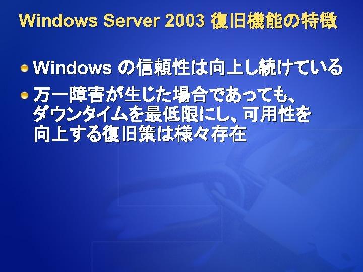 Windows Server 2003 復旧機能の特徴 Windows の信頼性は向上し続けている 万一障害が生じた場合であっても、 ダウンタイムを最低限にし、可用性を 向上する復旧策は様々存在