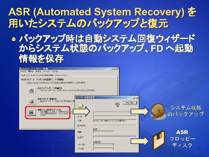 ASR (Automated System Recovery) を 用いたシステムのバックアップと復元 バックアップ時は自動システム回復ウィザード からシステム状態のバックアップ、FD へ起動 情報を保存 クラスタ環境にも適用可能 システム状態 のバックアップ ASR