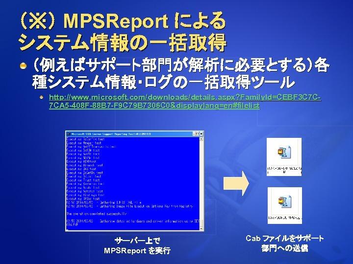 (※) MPSReport による システム情報の一括取得 (例えばサポート部門が解析に必要とする)各 種システム情報・ログの一括取得ツール http: //www. microsoft. com/downloads/details. aspx? Family. Id=CEBF 3