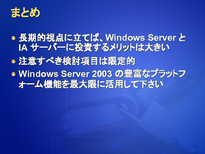 まとめ 長期的視点に立てば、Windows Server と IA サーバーに投資するメリットは大きい 注意すべき検討項目は限定的 Windows Server 2003 の豊富なプラットフ ォーム機能を最大限に活用して下さい