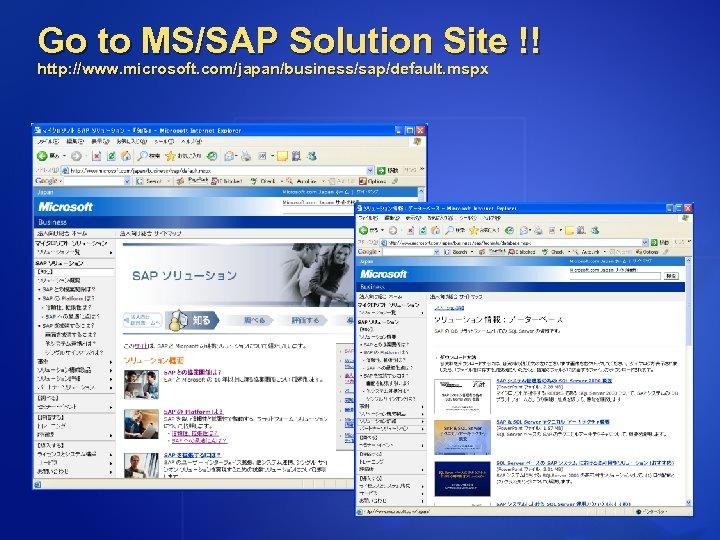 Go to MS/SAP Solution Site !! http: //www. microsoft. com/japan/business/sap/default. mspx