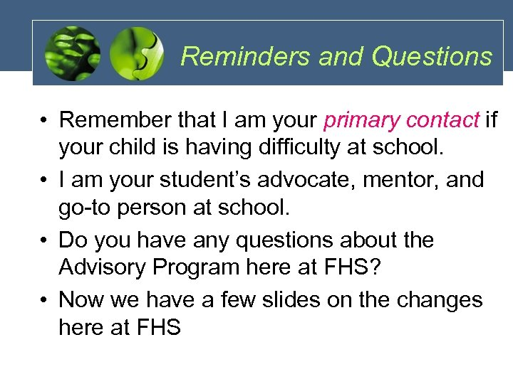 Reminders and Questions • Remember that I am your primary contact if your child