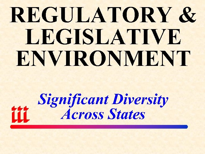REGULATORY & LEGISLATIVE ENVIRONMENT Significant Diversity Across States