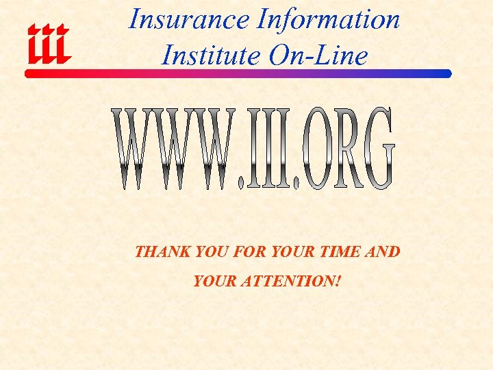 Insurance Information Institute On-Line THANK YOU FOR YOUR TIME AND YOUR ATTENTION!