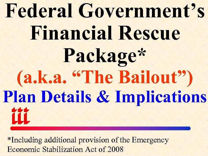 "Federal Government's Financial Rescue Package* (a. k. a. ""The Bailout"") Plan Details & Implications"