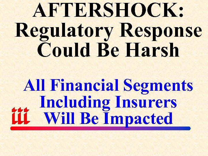AFTERSHOCK: Regulatory Response Could Be Harsh All Financial Segments Including Insurers Will Be Impacted