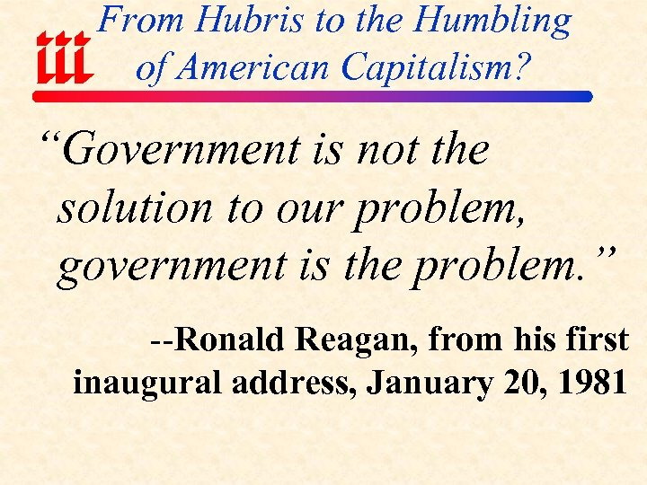 "From Hubris to the Humbling of American Capitalism? ""Government is not the solution to"