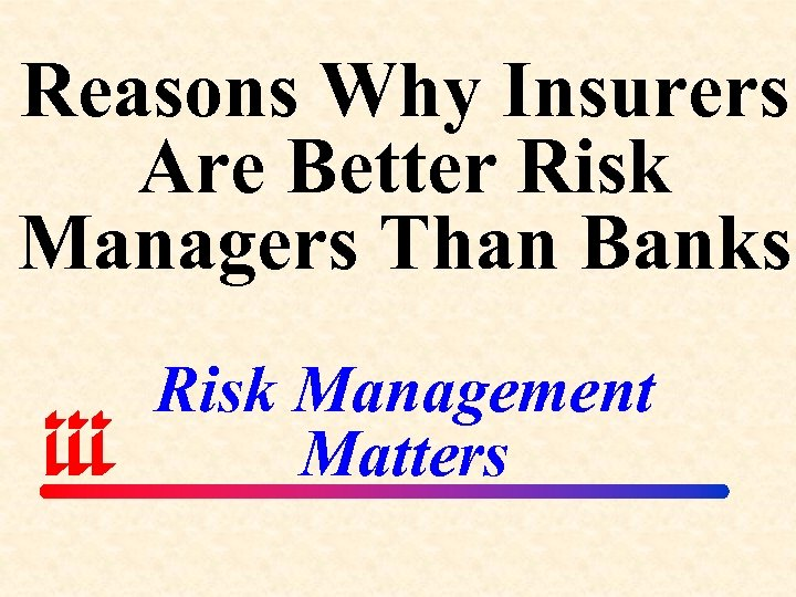 Reasons Why Insurers Are Better Risk Managers Than Banks Risk Management Matters