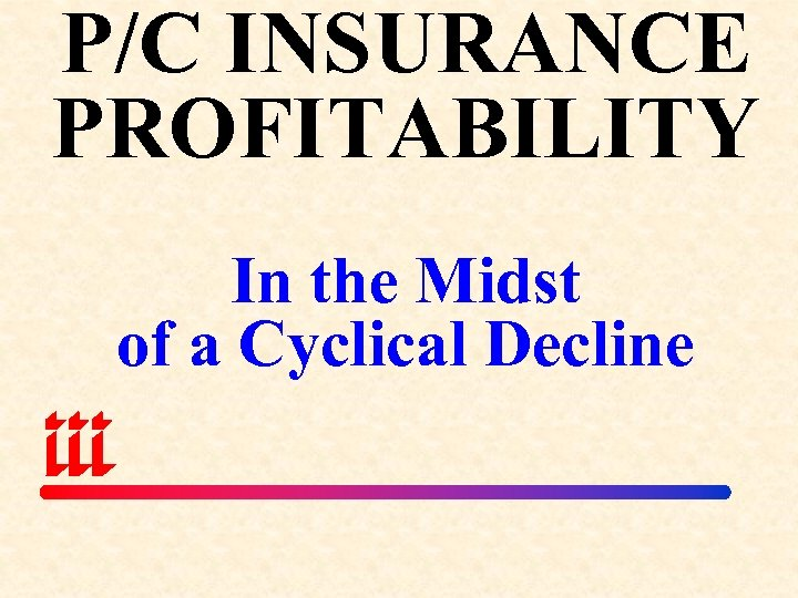P/C INSURANCE PROFITABILITY In the Midst of a Cyclical Decline