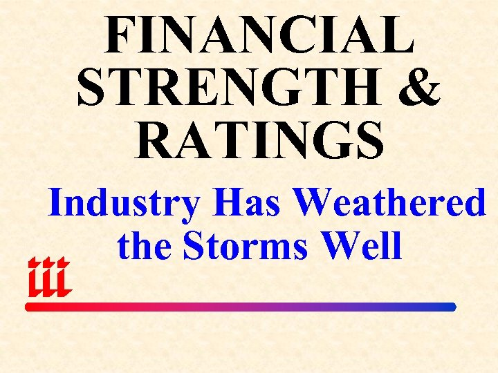 FINANCIAL STRENGTH & RATINGS Industry Has Weathered the Storms Well