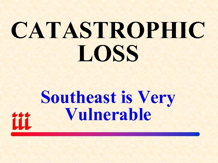 CATASTROPHIC LOSS Southeast is Very Vulnerable