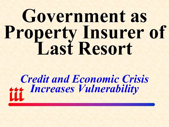 Government as Property Insurer of Last Resort Credit and Economic Crisis Increases Vulnerability