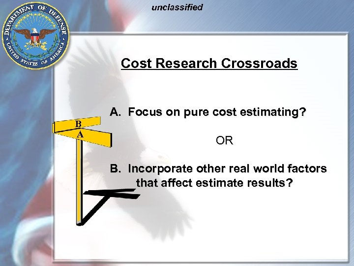 unclassified Cost Research Crossroads B A A. Focus on pure cost estimating? OR B.