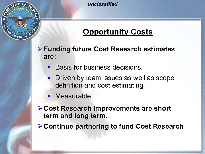 unclassified Opportunity Costs Ø Funding future Cost Research estimates are: § Basis for business