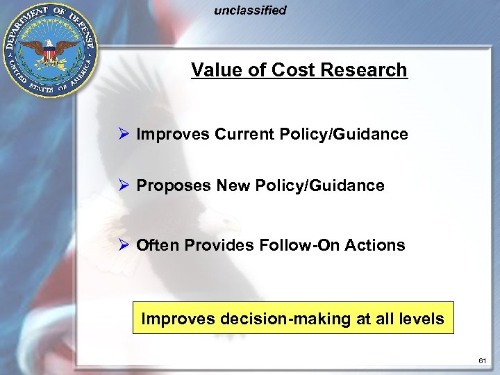 unclassified Value of Cost Research Ø Improves Current Policy/Guidance Ø Proposes New Policy/Guidance Ø