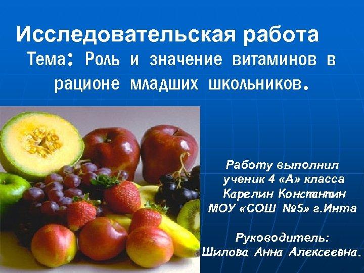 Исследовательская работа Тема: Роль и значение витаминов в рационе младших школьников. Работу выполнил ученик