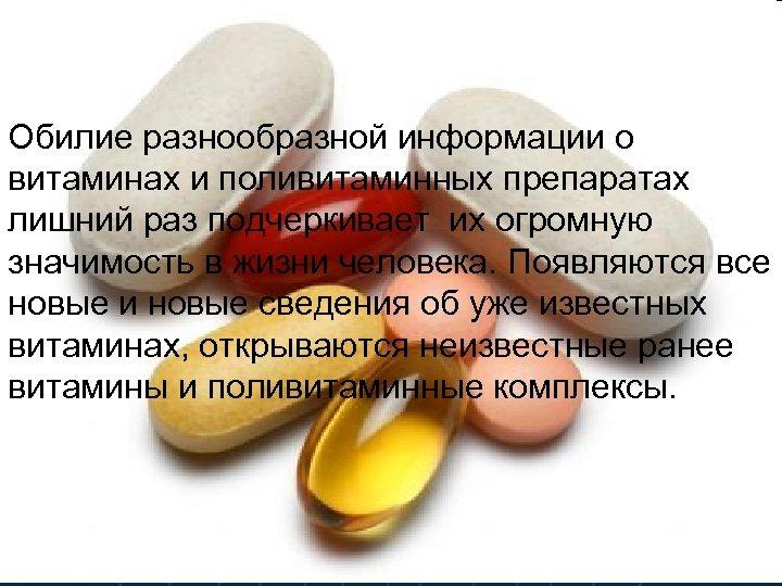 Обилие разнообразной информации о витаминах и поливитаминных препаратах лишний раз подчеркивает их огромную значимость