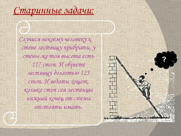 Старинные задачи: Случися некоему человеку к стене лествицу прибрати, у стены же тоя высота