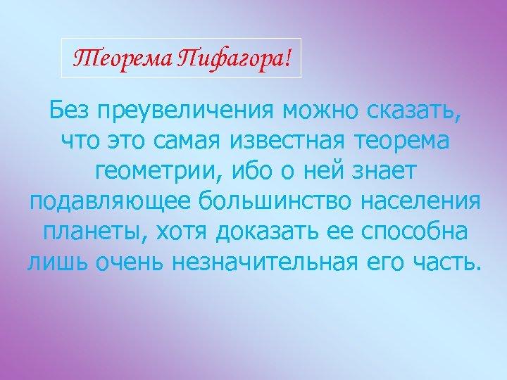 Теорема Пифагора! Без преувеличения можно сказать, что это самая известная теорема геометрии, ибо о