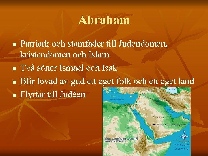 Abraham n n Patriark och stamfader till Judendomen, kristendomen och Islam Två söner Ismael
