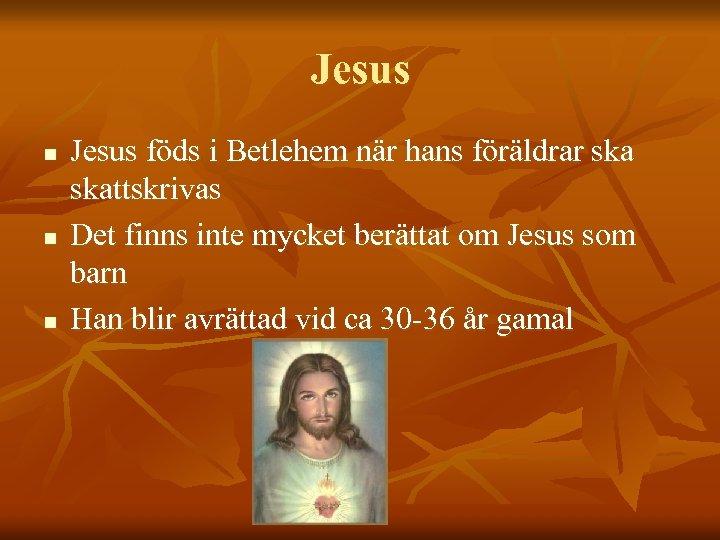 Jesus n n n Jesus föds i Betlehem när hans föräldrar skattskrivas Det finns