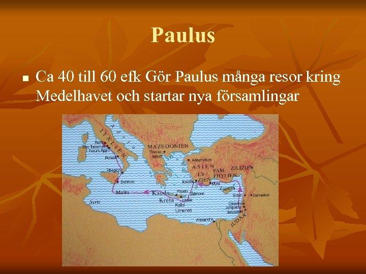 Paulus n Ca 40 till 60 efk Gör Paulus många resor kring Medelhavet och