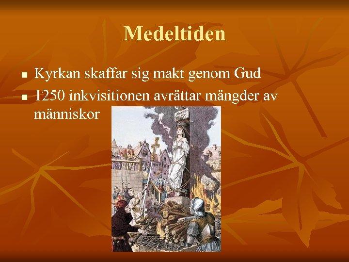 Medeltiden n n Kyrkan skaffar sig makt genom Gud 1250 inkvisitionen avrättar mängder av