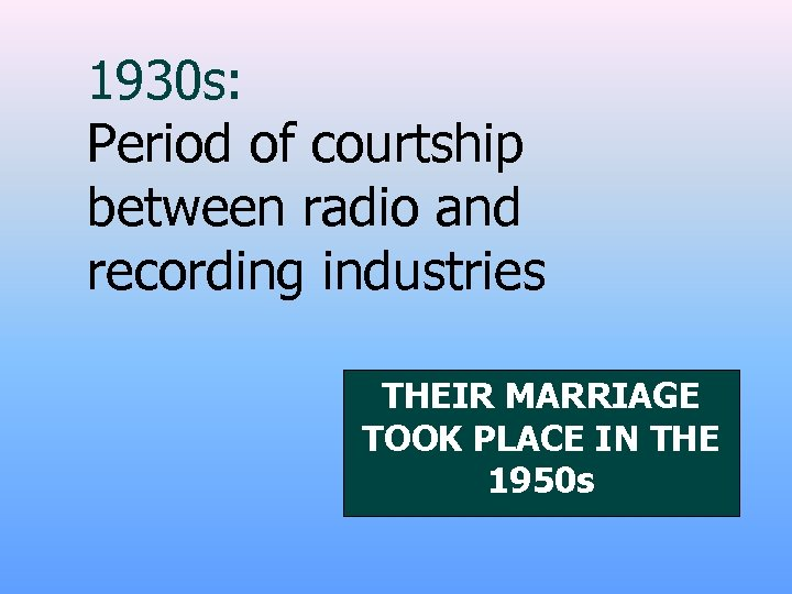 1930 s: Period of courtship between radio and recording industries THEIR MARRIAGE TOOK PLACE