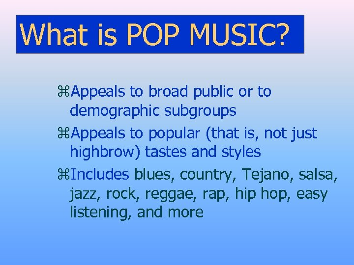 What is POP MUSIC? z. Appeals to broad public or to demographic subgroups z.
