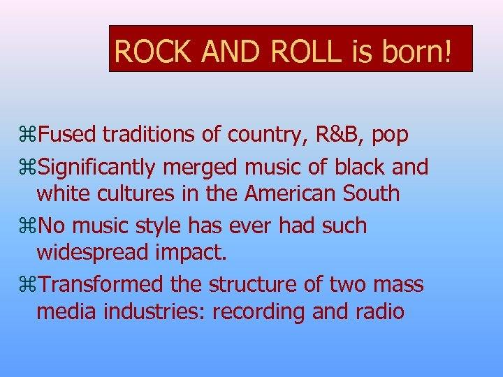 ROCK AND ROLL is born! z. Fused traditions of country, R&B, pop z. Significantly