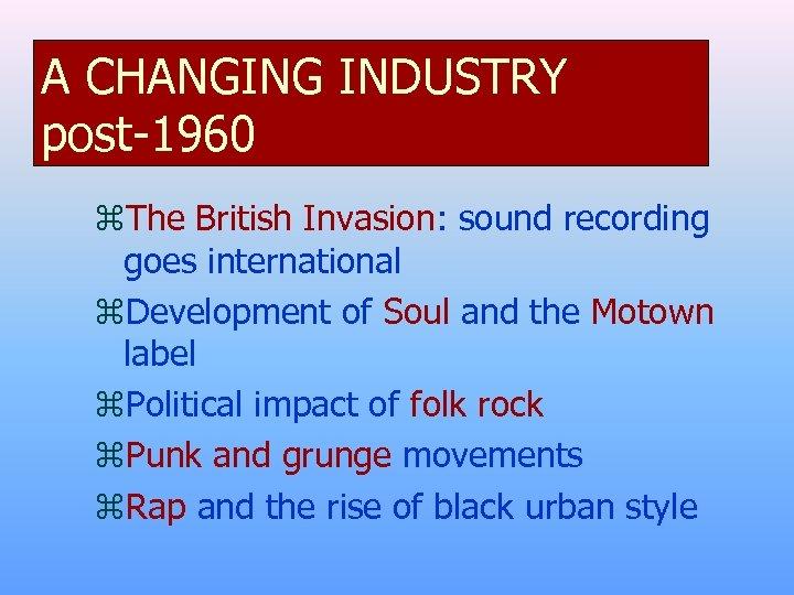 A CHANGING INDUSTRY post-1960 z. The British Invasion: sound recording goes international z. Development