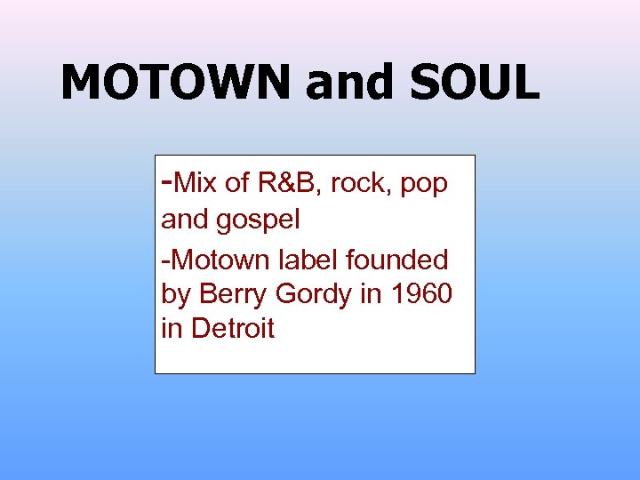 MOTOWN and SOUL -Mix of R&B, rock, pop and gospel -Motown label founded by