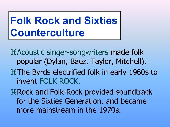 Folk Rock and Sixties Counterculture z. Acoustic singer-songwriters made folk popular (Dylan, Baez, Taylor,