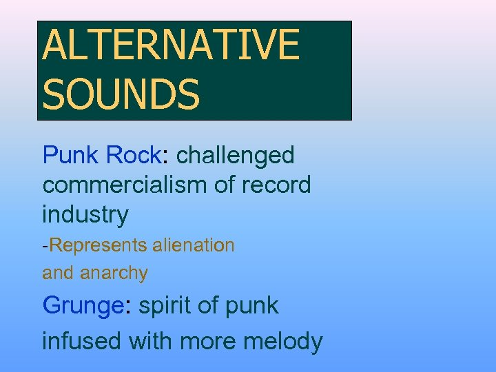 ALTERNATIVE SOUNDS Punk Rock: challenged commercialism of record industry -Represents alienation and anarchy Grunge: