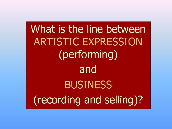 What is the line between ARTISTIC EXPRESSION (performing) and BUSINESS (recording and selling)?