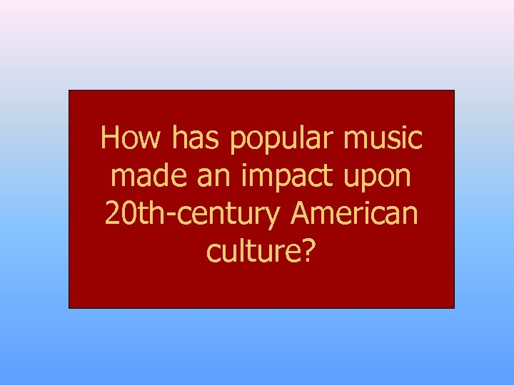 How has popular music made an impact upon 20 th-century American culture?