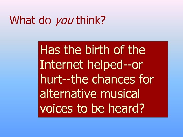 What do you think? Has the birth of the Internet helped--or hurt--the chances for