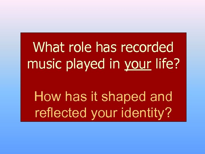 What role has recorded music played in your life? How has it shaped and